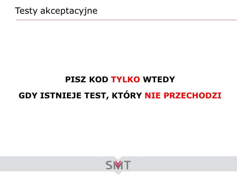 Testy akceptacyjne PISZ KOD TYLKO WTEDY GDY ISTNIEJE TEST, KTÓRY NIE PRZECHODZI