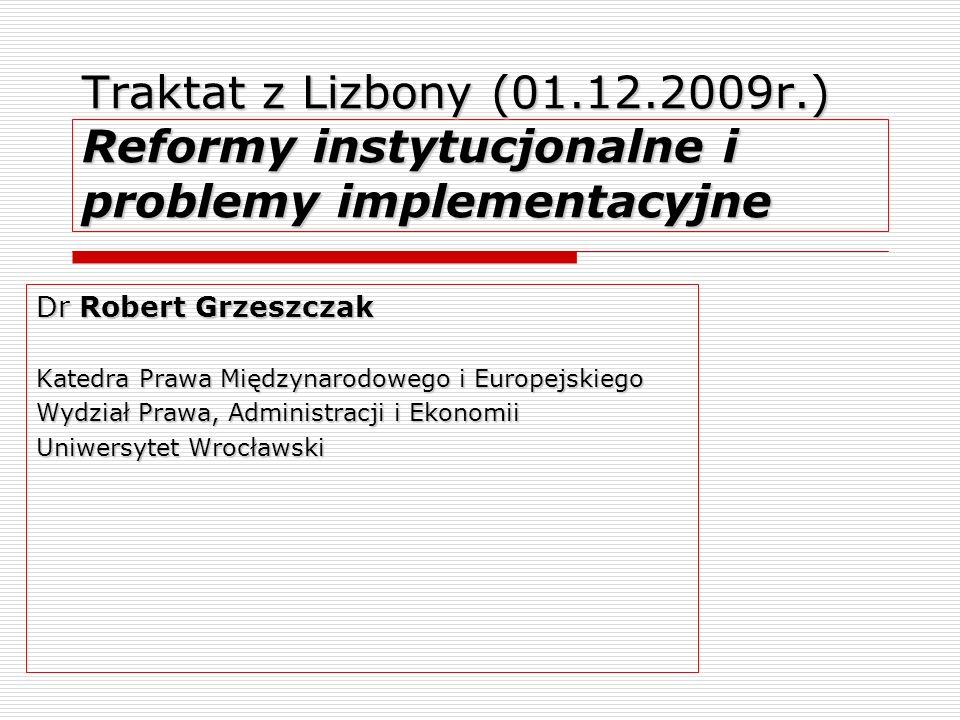 Traktat z Lizbony (01.12.2009r.) Reformy instytucjonalne i problemy implementacyjne Dr Robert Grzeszczak Katedra Prawa Międzynarodowego i Europejskieg