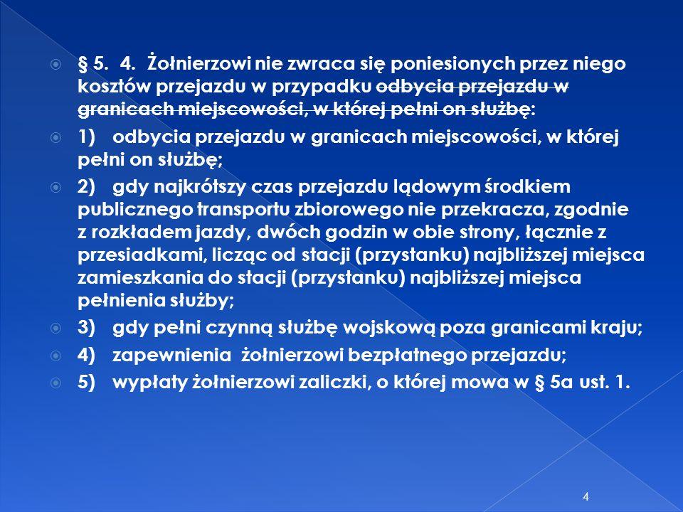 § 5. 4. Żołnierzowi nie zwraca się poniesionych przez niego kosztów przejazdu w przypadku odbycia przejazdu w granicach miejscowości, w której pełni o