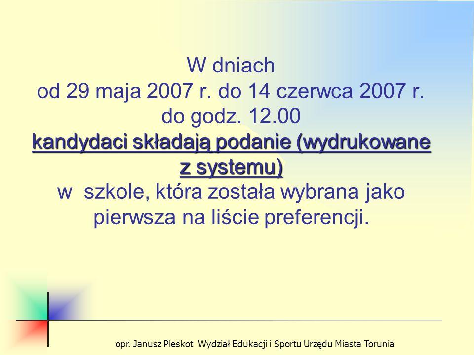 opr. Janusz Pleskot Wydział Edukacji i Sportu Urzędu Miasta Torunia kandydaci składają podanie (wydrukowane z systemu) W dniach od 29 maja 2007 r. do