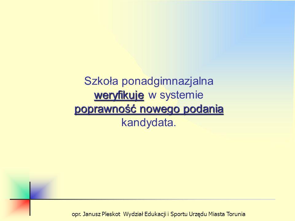 opr. Janusz Pleskot Wydział Edukacji i Sportu Urzędu Miasta Torunia weryfikuje poprawność nowego podania Szkoła ponadgimnazjalna weryfikuje w systemie