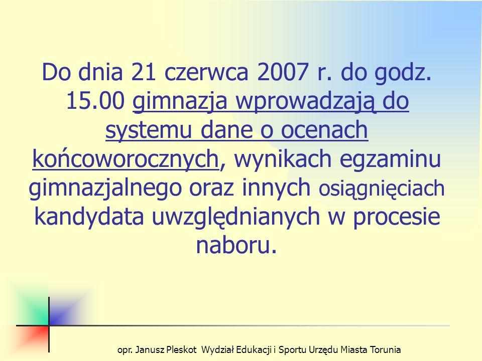 opr. Janusz Pleskot Wydział Edukacji i Sportu Urzędu Miasta Torunia Do dnia 21 czerwca 2007 r. do godz. 15.00 gimnazja wprowadzają do systemu dane o o
