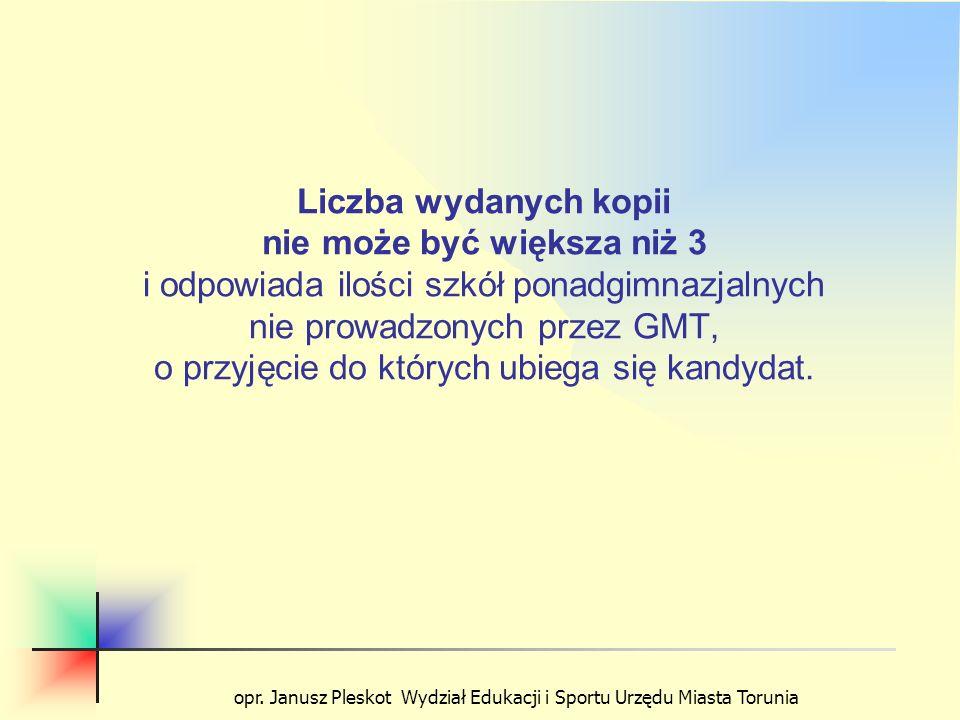 opr. Janusz Pleskot Wydział Edukacji i Sportu Urzędu Miasta Torunia Liczba wydanych kopii nie może być większa niż 3 i odpowiada ilości szkół ponadgim
