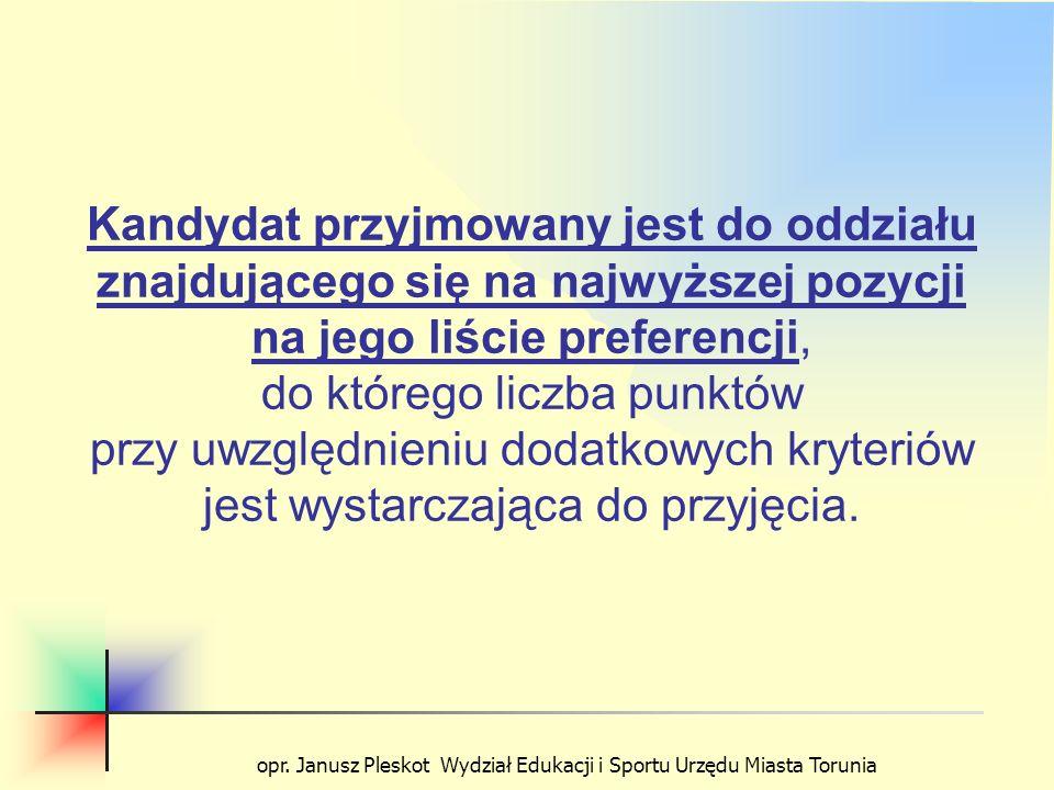opr. Janusz Pleskot Wydział Edukacji i Sportu Urzędu Miasta Torunia Kandydat przyjmowany jest do oddziału znajdującego się na najwyższej pozycji na je