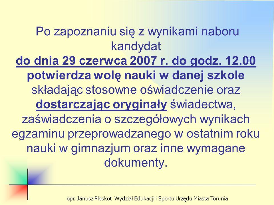 opr. Janusz Pleskot Wydział Edukacji i Sportu Urzędu Miasta Torunia Po zapoznaniu się z wynikami naboru kandydat do dnia 29 czerwca 2007 r. do godz. 1