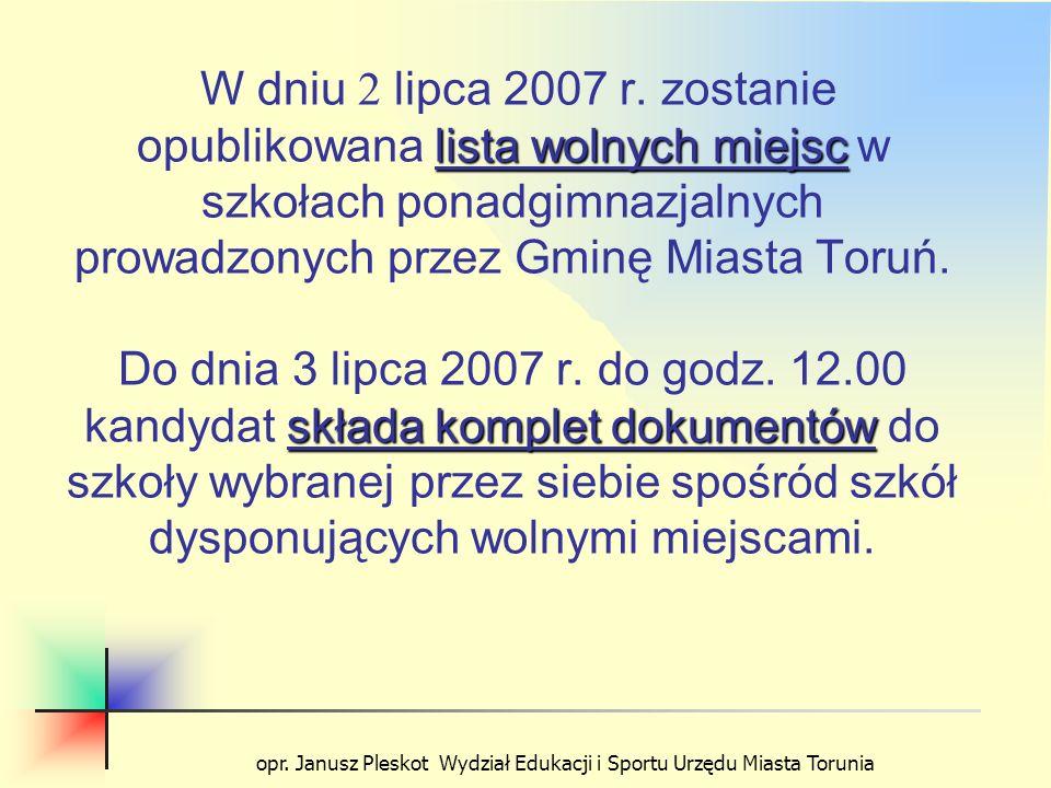 opr. Janusz Pleskot Wydział Edukacji i Sportu Urzędu Miasta Torunia lista wolnych miejsc składa komplet dokumentów W dniu 2 lipca 2007 r. zostanie opu