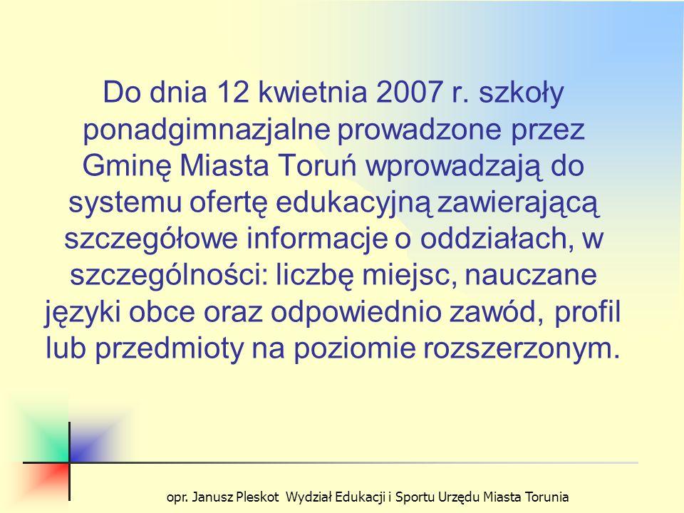 opr. Janusz Pleskot Wydział Edukacji i Sportu Urzędu Miasta Torunia Do dnia 12 kwietnia 2007 r. szkoły ponadgimnazjalne prowadzone przez Gminę Miasta