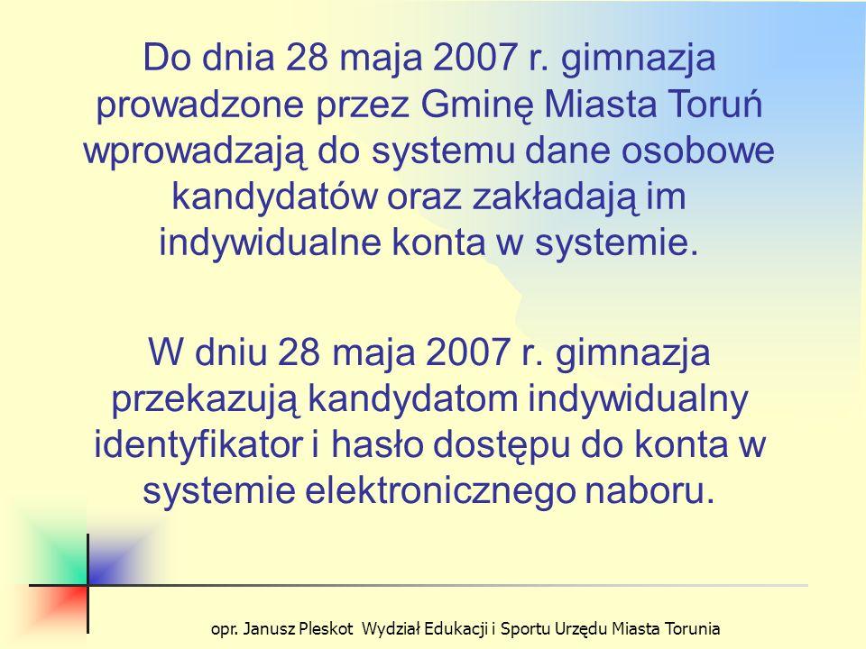 opr. Janusz Pleskot Wydział Edukacji i Sportu Urzędu Miasta Torunia W dniu 28 maja 2007 r. gimnazja przekazują kandydatom indywidualny identyfikator i