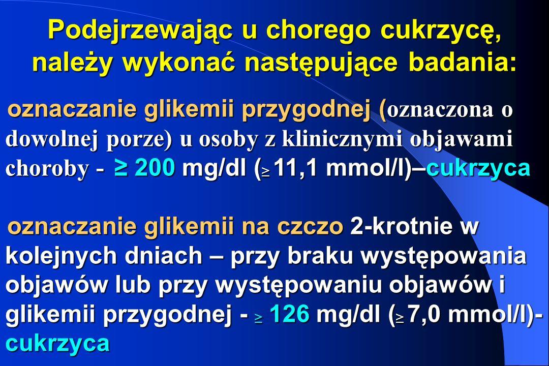 Podejrzewając u chorego cukrzycę, należy wykonać następujące badania: oznaczanie glikemii przygodnej ( oznaczona o dowolnej porze) u osoby z kliniczny
