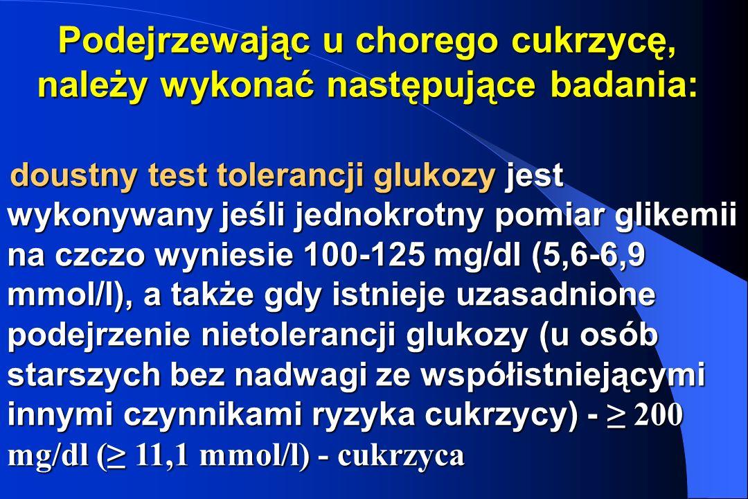 Podejrzewając u chorego cukrzycę, należy wykonać następujące badania: doustny test tolerancji glukozy jest wykonywany jeśli jednokrotny pomiar glikemi