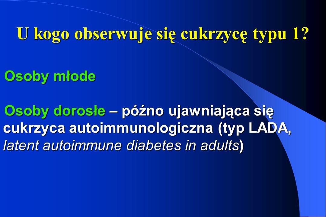 U kogo obserwuje się cukrzycę typu 1? Osoby młode Osoby dorosłe – późno ujawniająca się cukrzyca autoimmunologiczna (typ LADA, latent autoimmune diabe