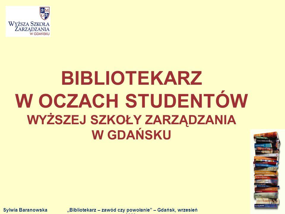 BIBLIOTEKARZ W OCZACH STUDENTÓW WYŻSZEJ SZKOŁY ZARZĄDZANIA W GDAŃSKU Sylwia BaranowskaBibliotekarz – zawód czy powołanie – Gdańsk, wrzesień 2009 r.