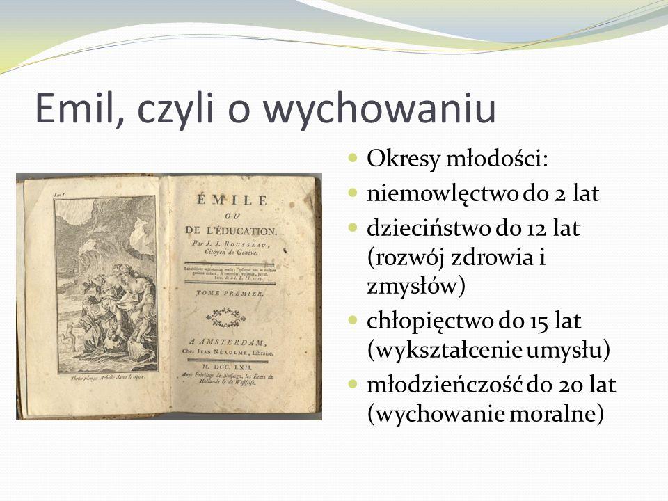 Emil, czyli o wychowaniu Okresy młodości: niemowlęctwo do 2 lat dzieciństwo do 12 lat (rozwój zdrowia i zmysłów) chłopięctwo do 15 lat (wykształcenie