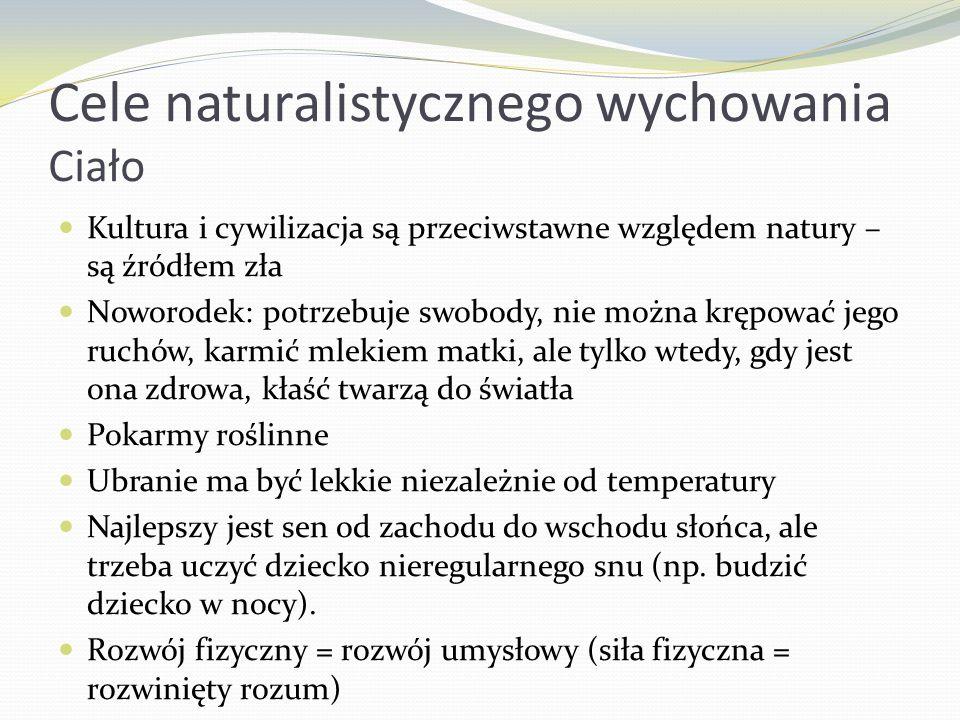 Cele naturalistycznego wychowania Ciało Kultura i cywilizacja są przeciwstawne względem natury – są źródłem zła Noworodek: potrzebuje swobody, nie moż
