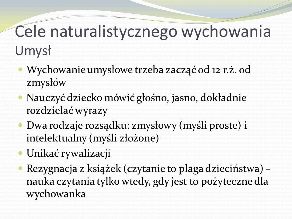 Cele naturalistycznego wychowania Umysł Wychowanie umysłowe trzeba zacząć od 12 r.ż. od zmysłów Nauczyć dziecko mówić głośno, jasno, dokładnie rozdzie