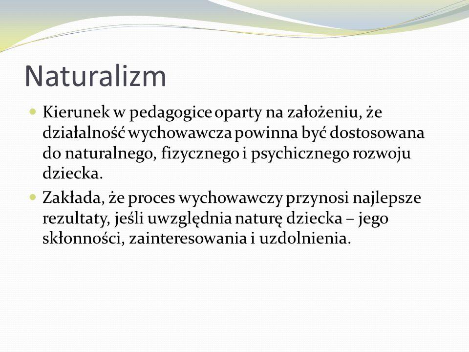 Naturalizm Kierunek w pedagogice oparty na założeniu, że działalność wychowawcza powinna być dostosowana do naturalnego, fizycznego i psychicznego roz
