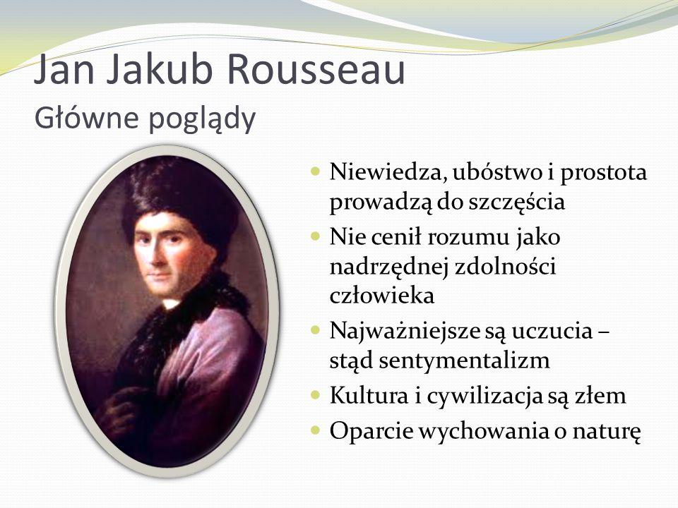Jan Jakub Rousseau Główne poglądy Niewiedza, ubóstwo i prostota prowadzą do szczęścia Nie cenił rozumu jako nadrzędnej zdolności człowieka Najważniejs