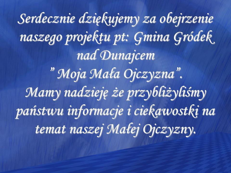 Serdecznie dziękujemy za obejrzenie naszego projektu pt: Gmina Gródek nad Dunajcem Moja Mała Ojczyzna.
