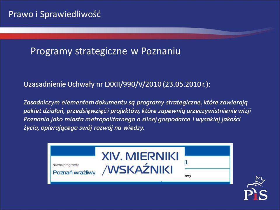 Prawo i Sprawiedliwość Uzasadnienie Uchwały nr LXXII/990/V/2010 (23.05.2010 r.): Zasadniczym elementem dokumentu są programy strategiczne, które zawierają pakiet działań, przedsięwzięć i projektów, które zapewnią urzeczywistnienie wizji Poznania jako miasta metropolitarnego o silnej gospodarce i wysokiej jakości życia, opierającego swój rozwój na wiedzy.