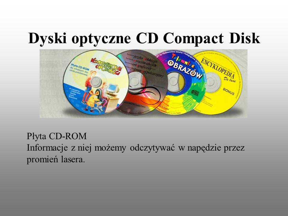 Dyski optyczne CD Compact Disk Płyta CD-ROM Informacje z niej możemy odczytywać w napędzie przez promień lasera.