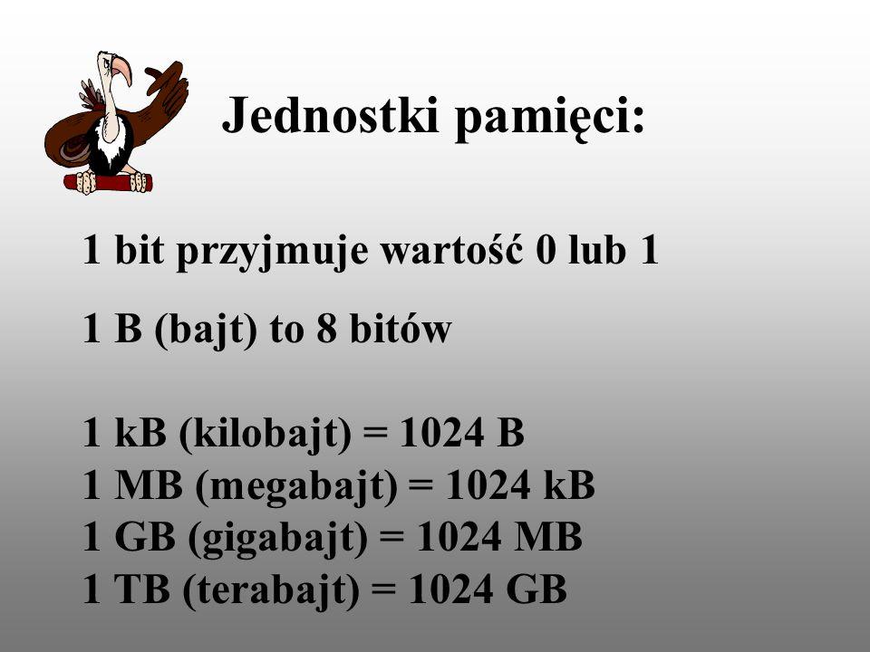 Jednostki pamięci: 1 bit przyjmuje wartość 0 lub 1 1 B (bajt) to 8 bitów 1 kB (kilobajt) = 1024 B 1 MB (megabajt) = 1024 kB 1 GB (gigabajt) = 1024 MB 1 TB (terabajt) = 1024 GB