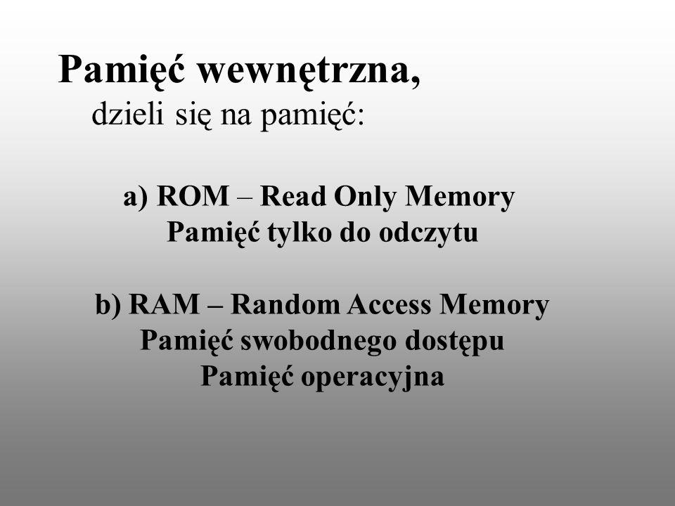 a)ROM – Read Only Memory Pamięć tylko do odczytu b) RAM – Random Access Memory Pamięć swobodnego dostępu Pamięć operacyjna Pamięć wewnętrzna, dzieli się na pamięć: