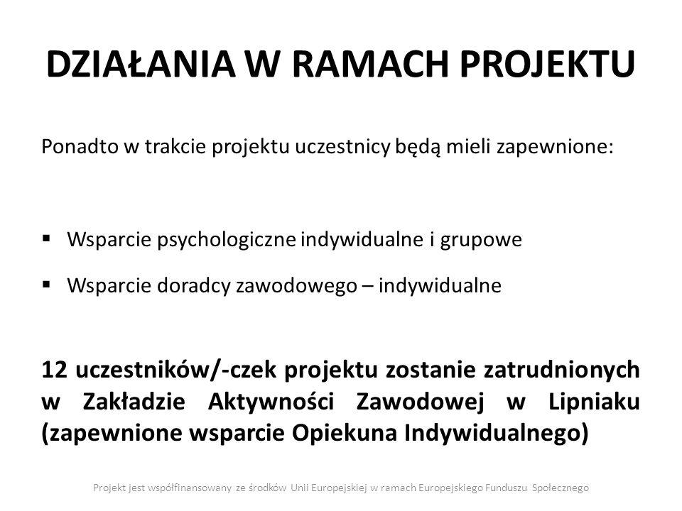 DZIAŁANIA W RAMACH PROJEKTU Projekt jest współfinansowany ze środków Unii Europejskiej w ramach Europejskiego Funduszu Społecznego Ponadto w trakcie p