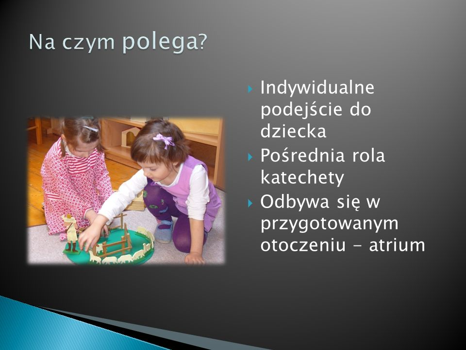 Indywidualne podejście do dziecka Pośrednia rola katechety Odbywa się w przygotowanym otoczeniu - atrium