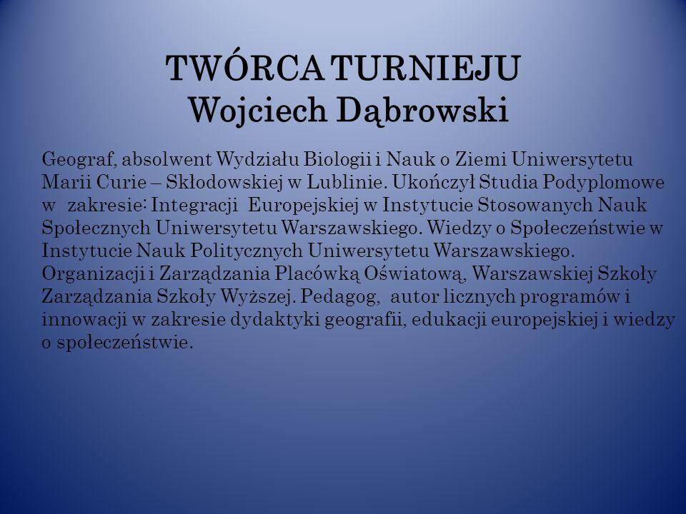 TWÓRCA TURNIEJU Wojciech Dąbrowski Geograf, absolwent Wydziału Biologii i Nauk o Ziemi Uniwersytetu Marii Curie – Skłodowskiej w Lublinie. Ukończył St
