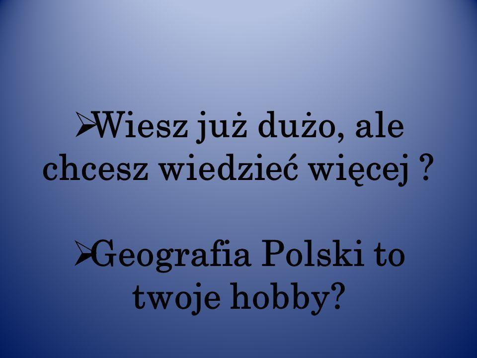 Wiesz już dużo, ale chcesz wiedzieć więcej ? Geografia Polski to twoje hobby?
