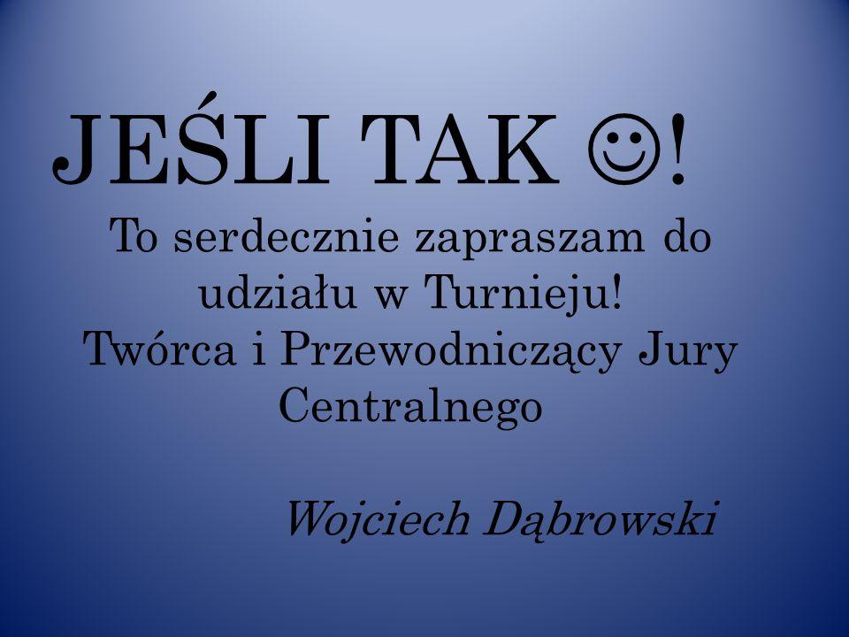 JEŚLI TAK ! To serdecznie zapraszam do udziału w Turnieju! Twórca i Przewodniczący Jury Centralnego Wojciech Dąbrowski