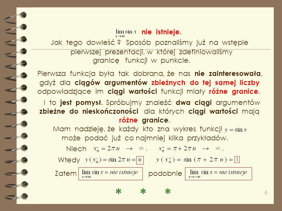 6 Pierwsza funkcja była tak dobrana, że nas nie zainteresowała, gdyż dla ciągów argumentów zbieżnych do tej samej liczby odpowiadzjące im ciągi wartości funkcji miały różne granice.