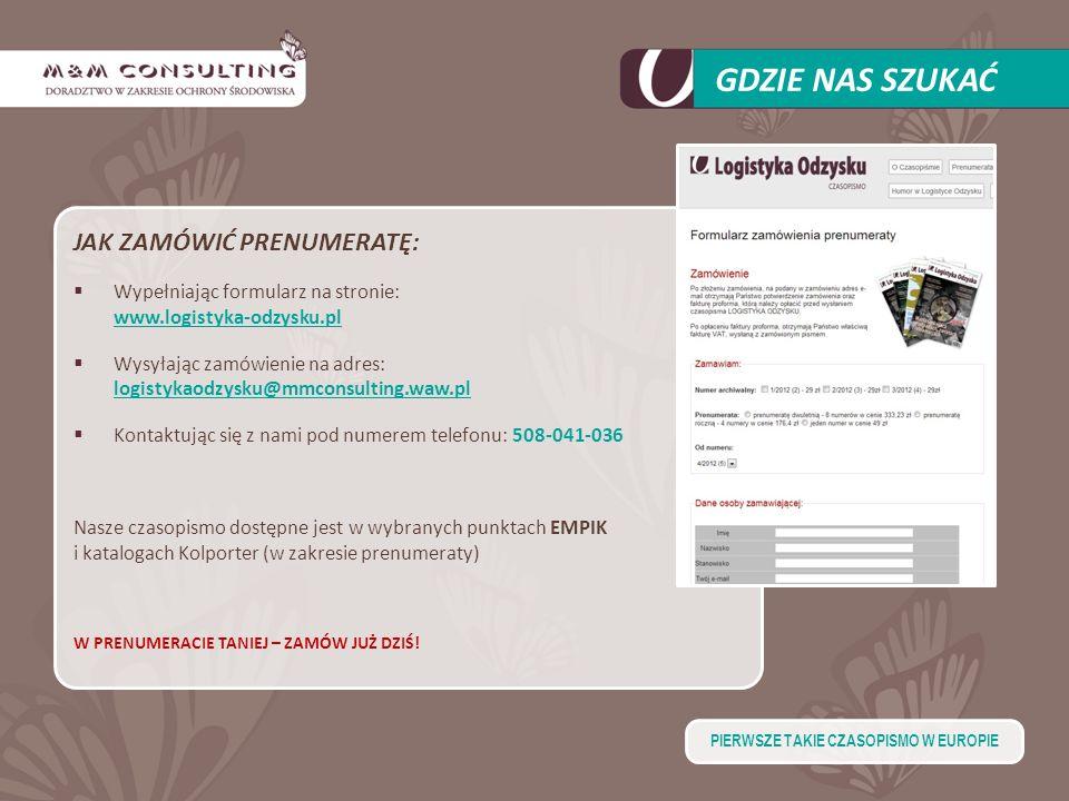 GDZIE NAS SZUKAĆ JAK ZAMÓWIĆ PRENUMERATĘ: Wypełniając formularz na stronie: www.logistyka-odzysku.pl Wysyłając zamówienie na adres: logistykaodzysku@mmconsulting.waw.pl Kontaktując się z nami pod numerem telefonu: 508-041-036 Nasze czasopismo dostępne jest w wybranych punktach EMPIK i katalogach Kolporter (w zakresie prenumeraty) W PRENUMERACIE TANIEJ – ZAMÓW JUŻ DZIŚ.