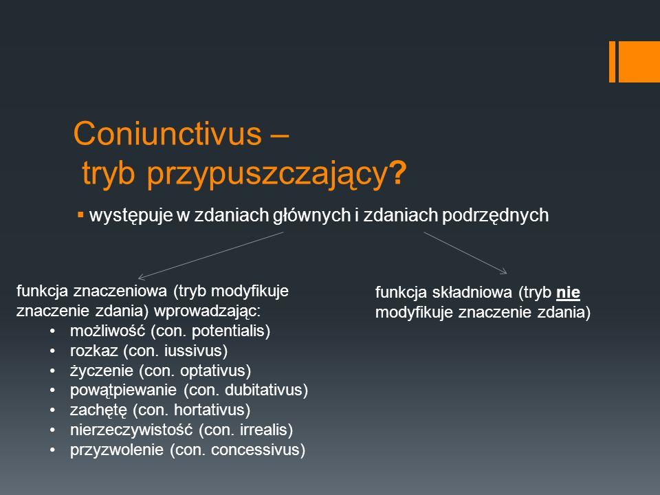 Coniunctivus – tryb przypuszczający? występuje w zdaniach głównych i zdaniach podrzędnych funkcja znaczeniowa (tryb modyfikuje znaczenie zdania) wprow