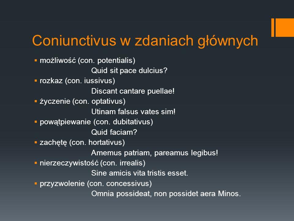 Coniunctivus w zdaniach głównych możliwość (con. potentialis) Quid sit pace dulcius? rozkaz (con. iussivus) Discant cantare puellae! życzenie (con. op