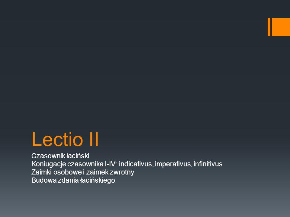 Lectio II Czasownik łaciński Koniugacje czasownika I-IV: indicativus, imperativus, infinitivus Zaimki osobowe i zaimek zwrotny Budowa zdania łacińskiego
