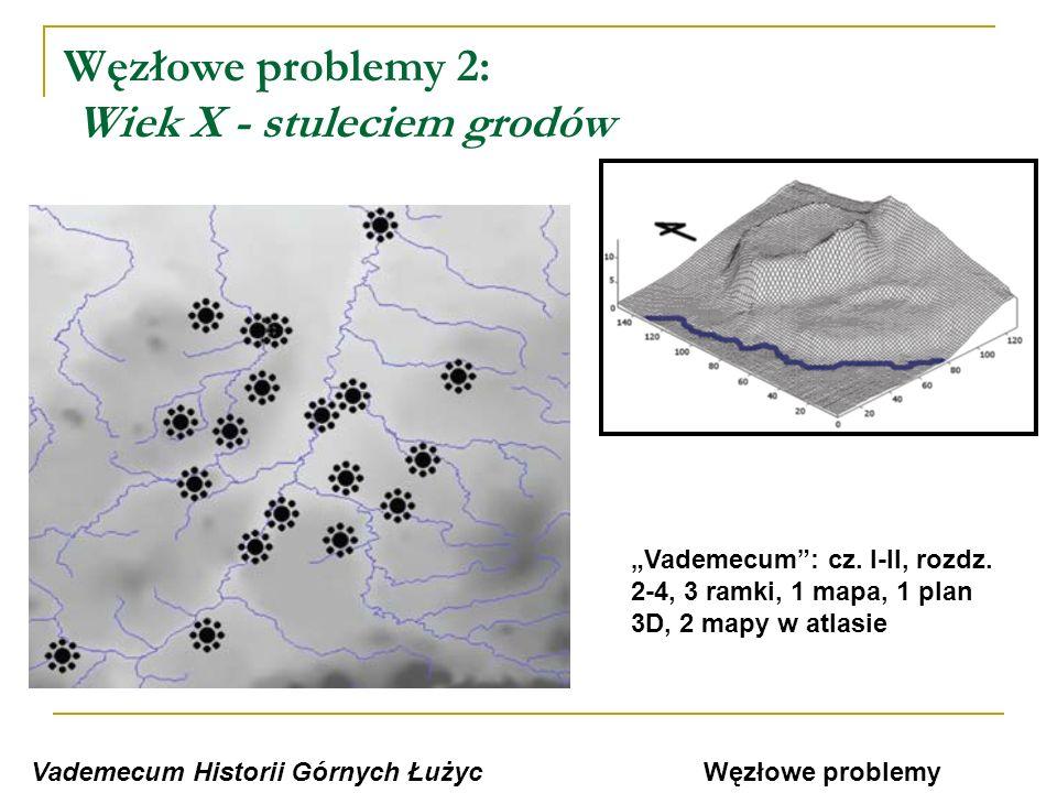 Węzłowe problemy 2: Wiek X - stuleciem grodów Vademecum Historii Górnych Łużyc Vademecum: cz. I-II, rozdz. 2-4, 3 ramki, 1 mapa, 1 plan 3D, 2 mapy w a