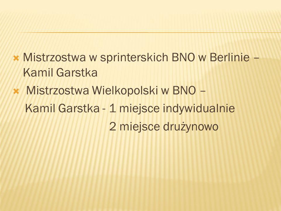 Mistrzostwa w sprinterskich BNO w Berlinie – Kamil Garstka Mistrzostwa Wielkopolski w BNO – Kamil Garstka - 1 miejsce indywidualnie 2 miejsce drużynow