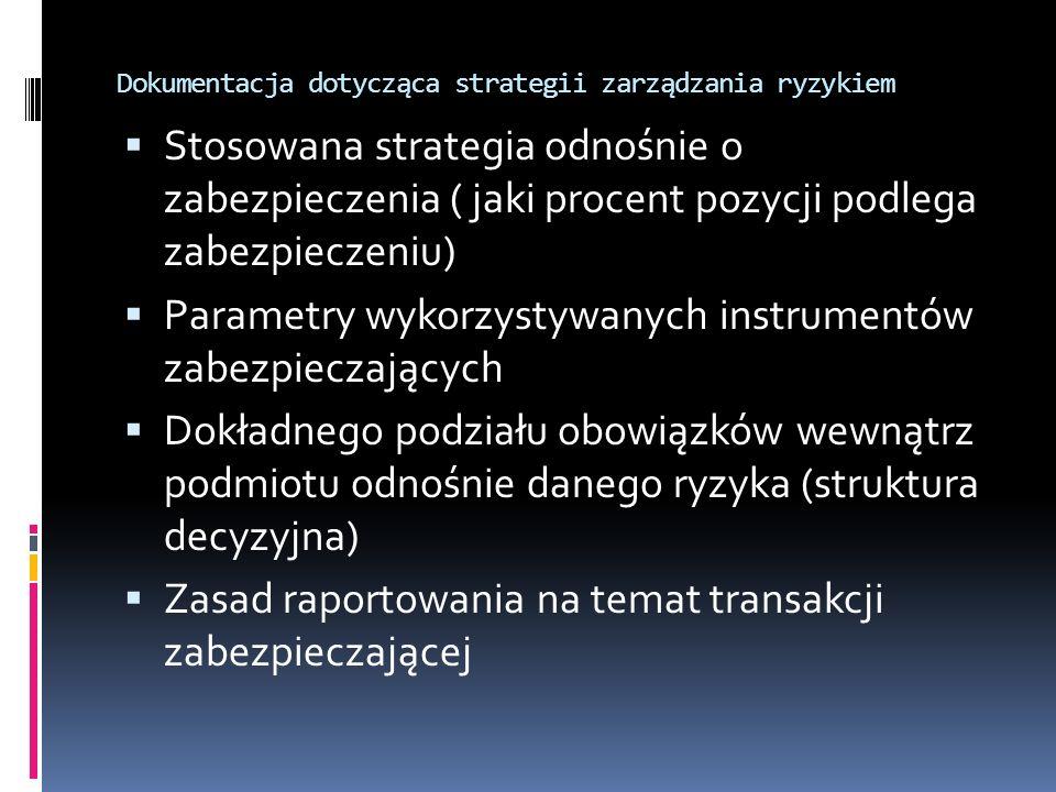 Dokumentacja dotycząca strategii zarządzania ryzykiem Stosowana strategia odnośnie o zabezpieczenia ( jaki procent pozycji podlega zabezpieczeniu) Parametry wykorzystywanych instrumentów zabezpieczających Dokładnego podziału obowiązków wewnątrz podmiotu odnośnie danego ryzyka (struktura decyzyjna) Zasad raportowania na temat transakcji zabezpieczającej
