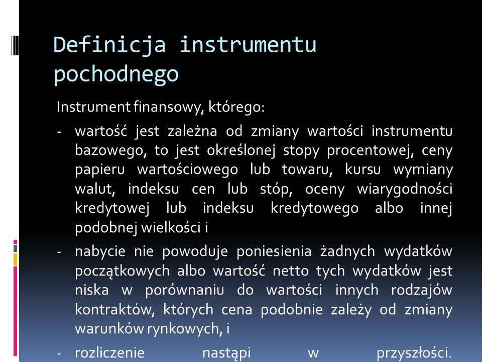 Definicja instrumentu pochodnego Instrument finansowy, którego: - wartość jest zależna od zmiany wartości instrumentu bazowego, to jest określonej sto