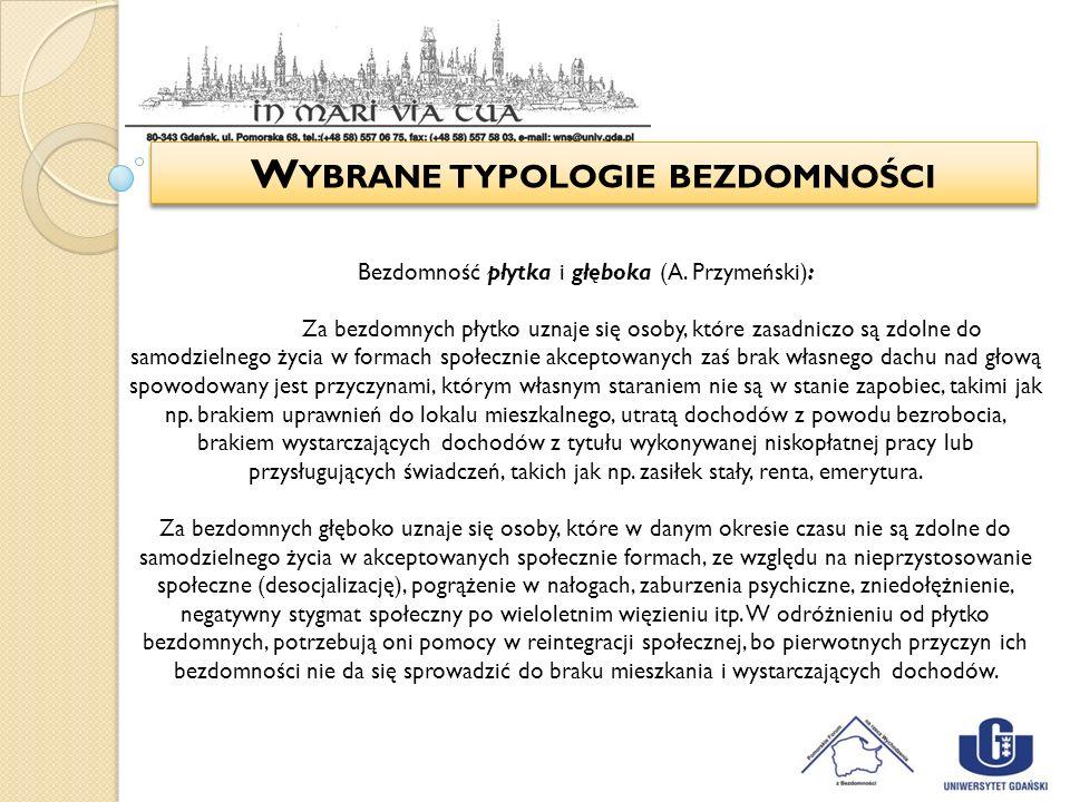 W YBRANE TYPOLOGIE BEZDOMNOŚCI Bezdomność płytka i głęboka (A. Przymeński): Za bezdomnych płytko uznaje się osoby, które zasadniczo są zdolne do samod
