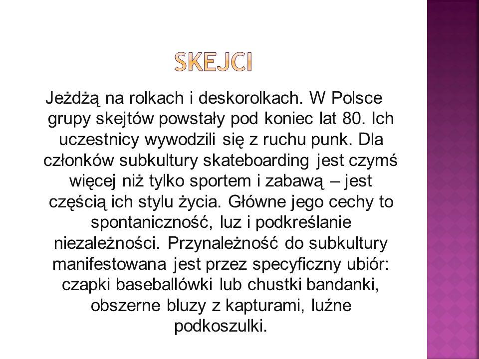 Jeżdżą na rolkach i deskorolkach.W Polsce grupy skejtów powstały pod koniec lat 80.