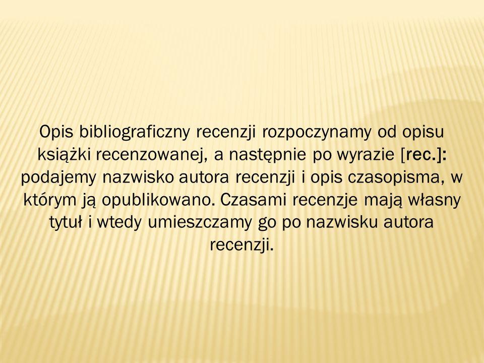 Opis bibliograficzny recenzji rozpoczynamy od opisu książki recenzowanej, a następnie po wyrazie [rec.]: podajemy nazwisko autora recenzji i opis czas