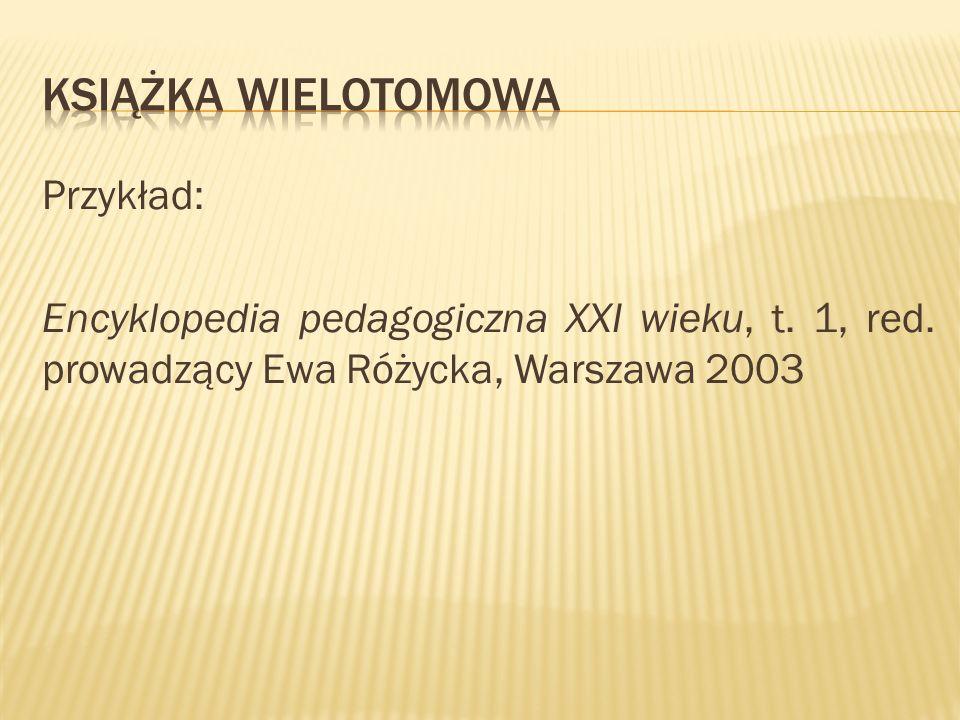 Przykład: Encyklopedia pedagogiczna XXI wieku, t. 1, red. prowadzący Ewa Różycka, Warszawa 2003
