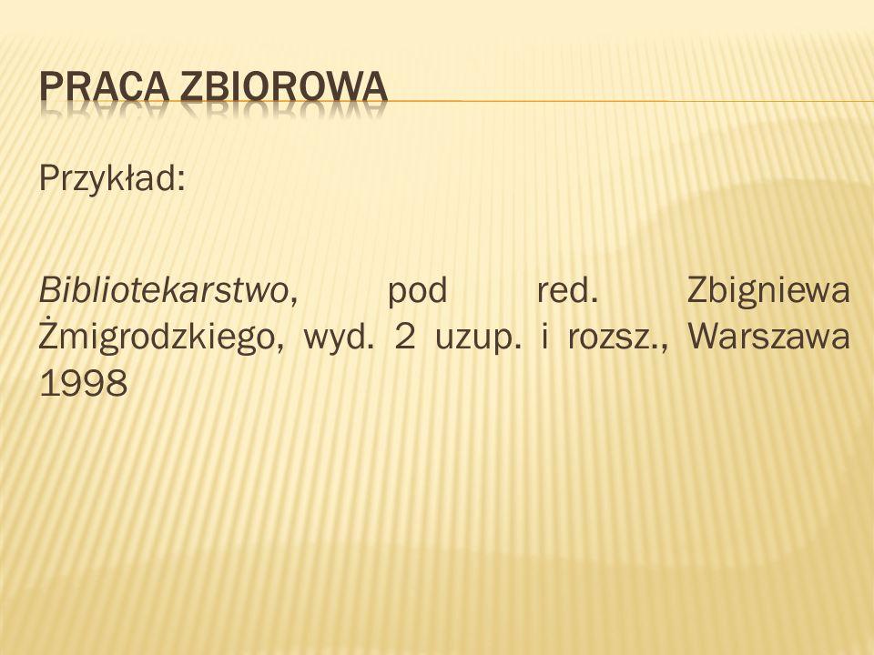 Przykład: Bibliotekarstwo, pod red. Zbigniewa Żmigrodzkiego, wyd. 2 uzup. i rozsz., Warszawa 1998