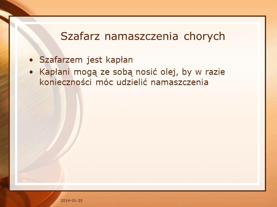 Szafarz namaszczenia chorych Szafarzem jest kapłan Kapłani mogą ze sobą nosić olej, by w razie konieczności móc udzielić namaszczenia 2014-01-25