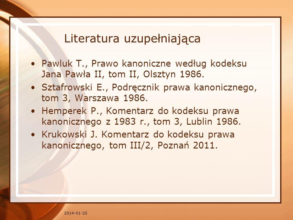 Literatura uzupełniająca Pawluk T., Prawo kanoniczne według kodeksu Jana Pawła II, tom II, Olsztyn 1986. Sztafrowski E., Podręcznik prawa kanonicznego