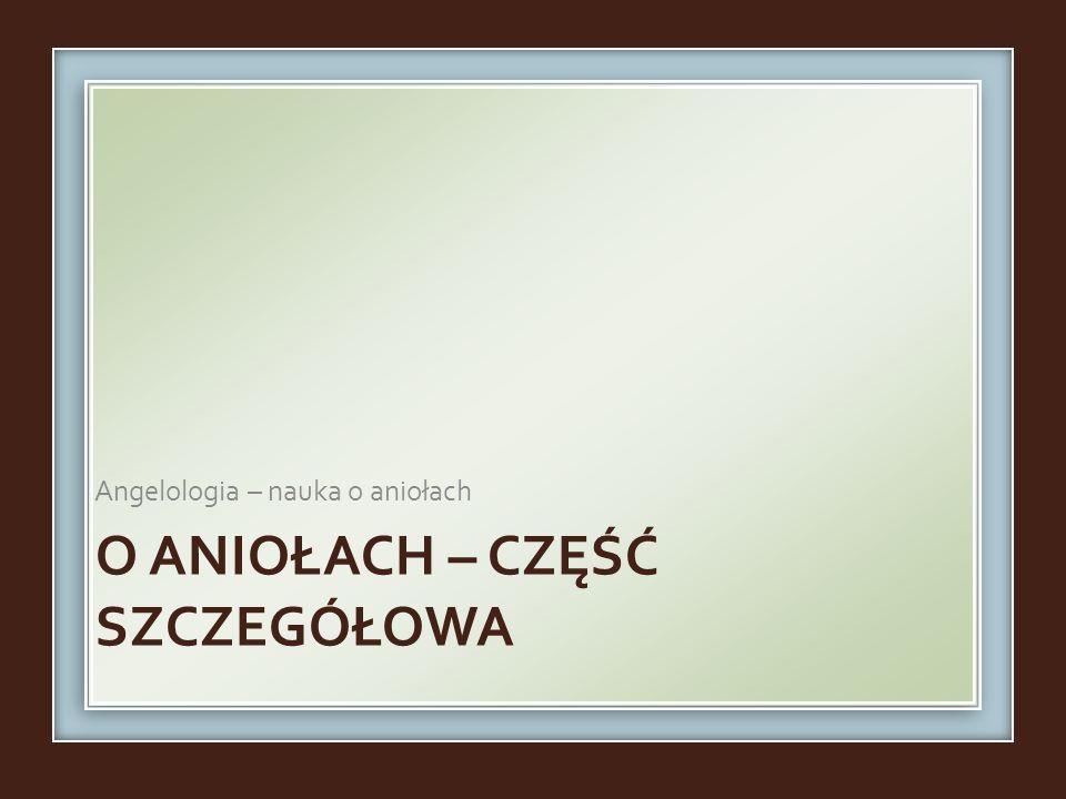 O ANIOŁACH – CZĘŚĆ SZCZEGÓŁOWA Angelologia – nauka o aniołach