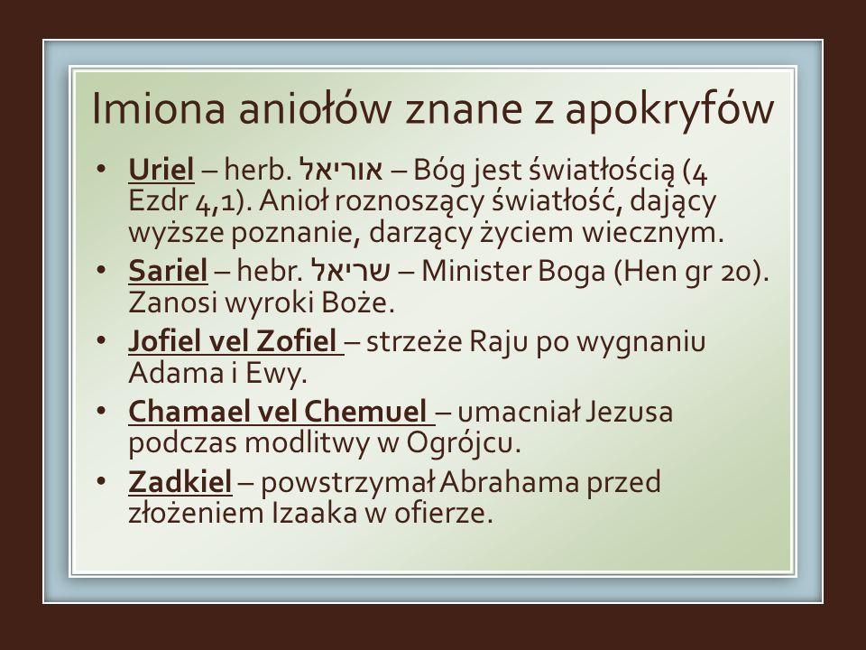 Imiona aniołów znane z apokryfów Uriel – herb. אוריאל – Bóg jest światłością (4 Ezdr 4,1). Anioł roznoszący światłość, dający wyższe poznanie, darzący