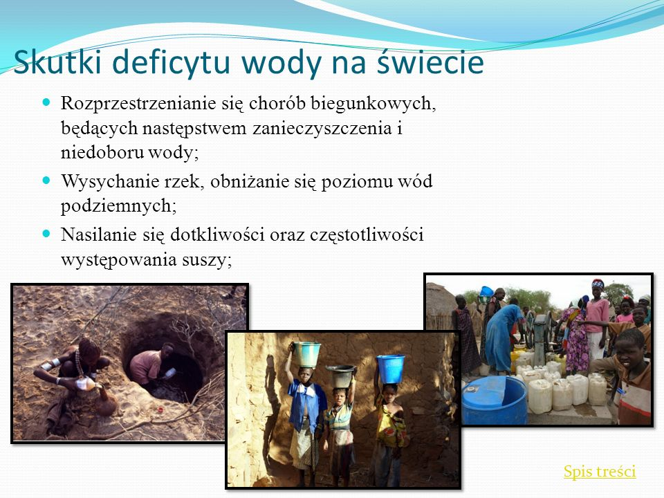 Skutki deficytu wody na świecie Rozprzestrzenianie się chorób biegunkowych, będących następstwem zanieczyszczenia i niedoboru wody; Wysychanie rzek, obniżanie się poziomu wód podziemnych; Nasilanie się dotkliwości oraz częstotliwości występowania suszy; Spis treści